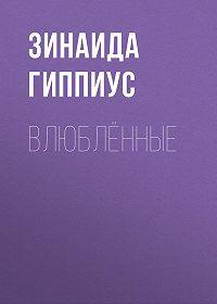 Зинаида Николаевна Гиппиус -Влюблённые