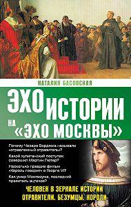 Наталия Басовская -Человек в зеркале истории. Отравители. Безумцы. Короли