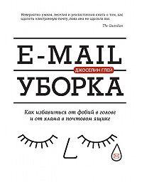 Джоселин Глей -E-mail уборка. Как избавиться от фобий в голове и от хлама в почтовом ящике