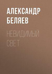 Александр Беляев -Невидимый свет