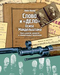 Павел Нерлер -Слово и «Дело» Осипа Мандельштама. Книга доносов, допросов и обвинительных заключений