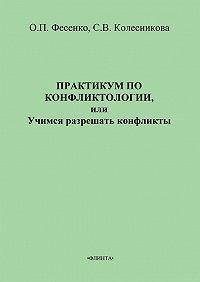 Ольга Петровна Фесенко -Практикум по конфликтологии, или Учимся разрешать конфликты