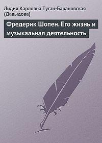 Лидия Карловна Давыдова -Фредерик Шопен. Его жизнь и музыкальная деятельность