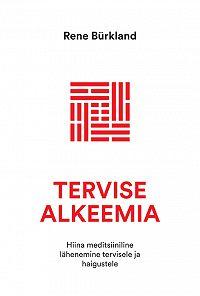 Rene Bürkland -Tervise alkeemia. Hiina meditsiiniline lähenemine tervisele ja haigustele