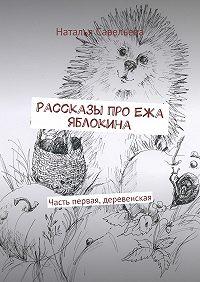 Наталья Савельева - Рассказы про Ежа Яблокина. Часть первая, деревенская