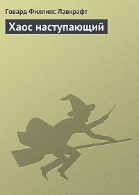 Говард Лавкрафт -Хаос наступающий