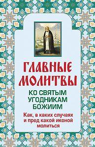 Ольга Глаголева -Главные молитвы ко святым угодникам Божиим. Как, в каких случаях и пред какой иконой молиться