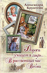 Александра Бруштейн - Дорога уходит в даль… В рассветный час. Весна (сборник)