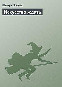 Шимун Врочек - Искусство ждать