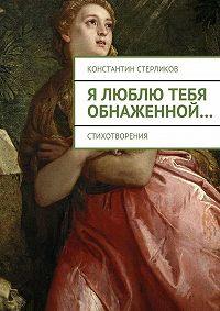 Константин Стерликов, Константин Стерликов - Я люблю тебя обнаженной…