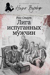 Рекс Стаут -Ниро Вульф и Лига перепуганных мужчин (сборник)