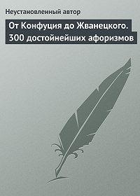 Неустановленный автор -От Конфуция до Жванецкого. 300 достойнейших афоризмов