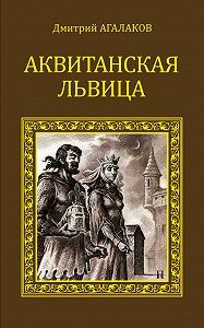Дмитрий Агалаков - Аквитанская львица
