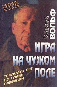 Маркус Вольф -Игра на чужом поле. 30 лет во главе разведки