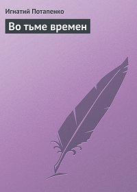 Игнатий Потапенко -Во тьме времен