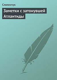 Виктор Слипенчук - Заметки с затонувшей Атлантиды