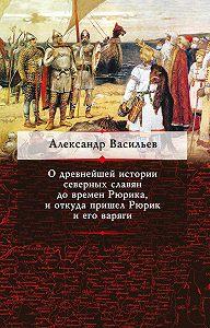 Александр Васильев -О древнейшей истории северных славян до времен Рюрика, и откуда пришел Рюрик и его варяги