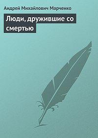 Андрей Марченко -Люди, дружившие со смертью