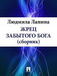 Людмила Лапина - ЖРЕЦ ЗАБЫТОГО БОГА (сборник)
