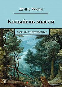 Денис Рякин -Колыбель мысли. Сборник стихотворений