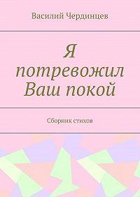 Василий Чердинцев -Я потревожил Ваш покой. Сборник стихов