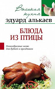 Эдуард Николаевич Алькаев - Блюда из птицы. Разнообразные меню для будней и праздников