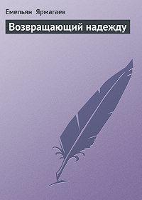 Емельян Ярмагаев -Возвращающий надежду