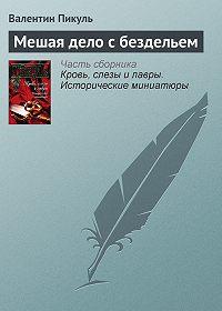 Валентин Пикуль -Мешая дело с бездельем