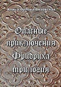 Алиса Орлова-Вязовская -Опасные приключения Фридриха. Трилогия