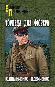 Юрий Иваниченко -Торпеда для фюрера