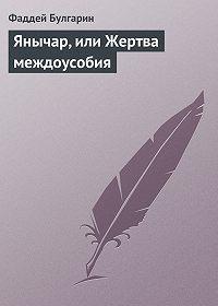 Фаддей Булгарин - Янычар, или Жертва междоусобия