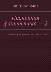 Андрей Мансуров -Ироничная фантастика–2. Социально-приключенческая фантастика