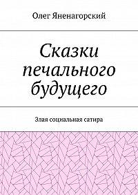 Олег Александрович Яненагорский -Сказки печального будущего. Злая социальная сатира