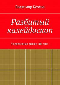 Владимир Козлов - Разбитый калейдоскоп. Современная версия «Надне»