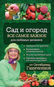 Октябрина Ганичкина -Сад и огород. Все самое важное для любимых дачников