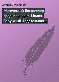 Аурика Луковкина -Магический бестселлер средневековья. Милох Заружный. Гадательная книжица с приметами и заговорами.