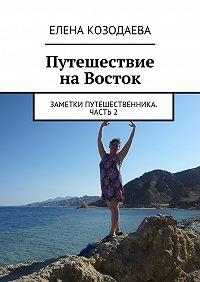 Елена Козодаева - Путешествие наВосток. Заметки путешественника. Часть2