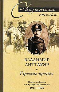 Владимир Литтауэр -Русские гусары. Мемуары офицера императорской кавалерии. 1911-1920