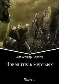 Александр Валерьевич Волков -Повелитель мертвых. Часть 1