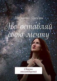 Виолетта Грейлан - Неоставляй свою мечту. Сборник стихотворений