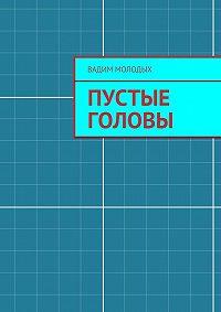 Вадим Молодых -Пустые головы