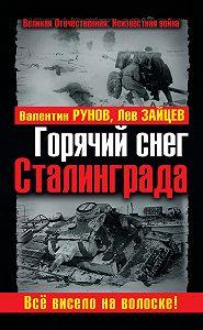 Валентин Рунов, Лев Зайцев - Горячий снег Сталинграда. Всё висело на волоске!