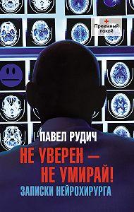 Павел Рудич -Не уверен – не умирай! Записки нейрохирурга