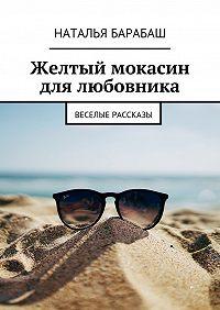 Наталья Барабаш -Желтый мокасин для любовника. Веселые рассказы