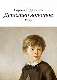 Сергей Данилов -Детство золотое. Повесть