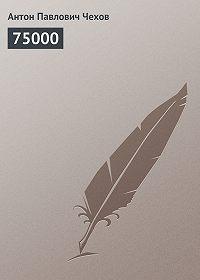 Антон Чехов -75000