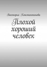 Виктория Константинова -Плохой хороший человек