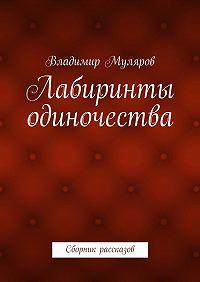 Владимир Муляров -Лабиринты одиночества. Сборник рассказов