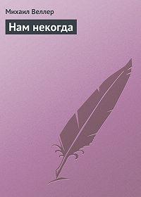 Михаил Веллер -Нам некогда