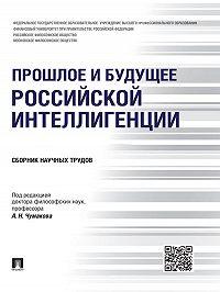 Коллектив авторов - Прошлое и будущее российской интеллигенции. Сборник научных трудов